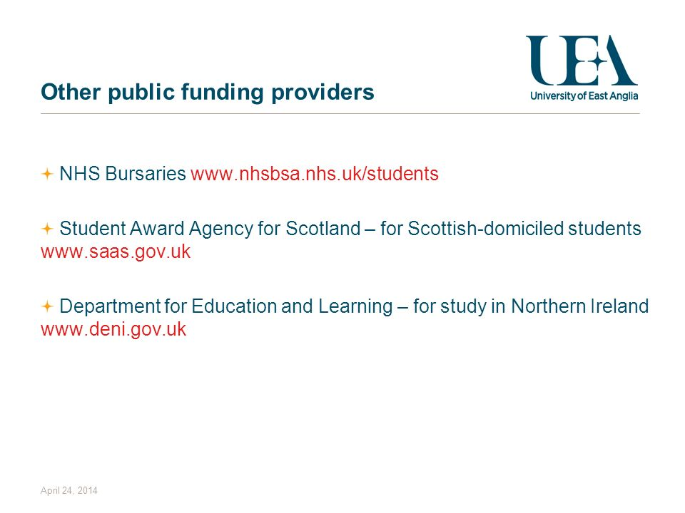 April 24, 2014 Other public funding providers NHS Bursaries www.nhsbsa.nhs.uk/students Student Award Agency for Scotland – for Scottish-domiciled students www.saas.gov.uk Department for Education and Learning – for study in Northern Ireland www.deni.gov.uk