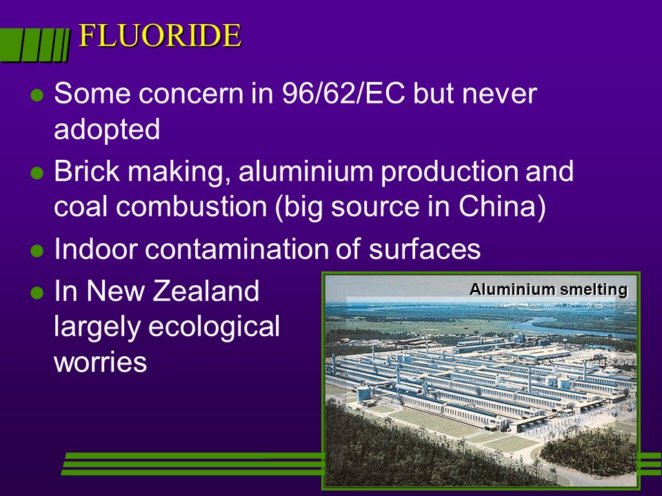FLUORIDE l Some concern in 96/62/EC but never adopted l Brick making, aluminium production and coal combustion (big source in China) l Indoor contamin