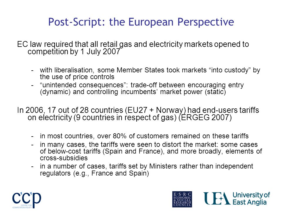 Post-Script: the European Perspective EC law required that all retail gas and electricity markets opened to competition by 1 July 2007 -with liberalisation, some Member States took markets into custody by the use of price controls -unintended consequences: trade-off between encouraging entry (dynamic) and controlling incumbents market power (static) In 2006, 17 out of 28 countries (EU27 + Norway) had end-users tariffs on electricity (9 countries in respect of gas) (ERGEG 2007) -in most countries, over 80% of customers remained on these tariffs -in many cases, the tariffs were seen to distort the market: some cases of below-cost tariffs (Spain and France), and more broadly, elements of cross-subsidies -in a number of cases, tariffs set by Ministers rather than independent regulators (e.g., France and Spain)