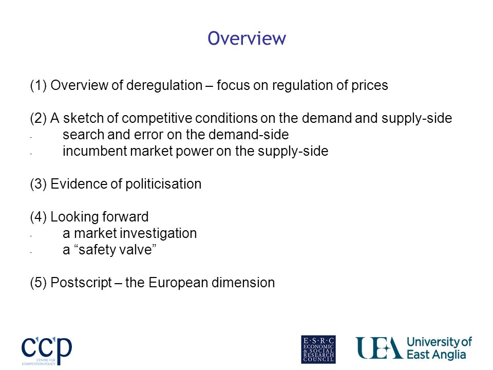 Overview (1) Overview of deregulation – focus on regulation of prices (2) A sketch of competitive conditions on the demand and supply-side - search and error on the demand-side - incumbent market power on the supply-side (3) Evidence of politicisation (4) Looking forward - a market investigation - a safety valve (5) Postscript – the European dimension