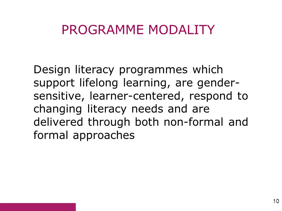 10 PROGRAMME MODALITY Design literacy programmes which support lifelong learning, are gender- sensitive, learner-centered, respond to changing literac