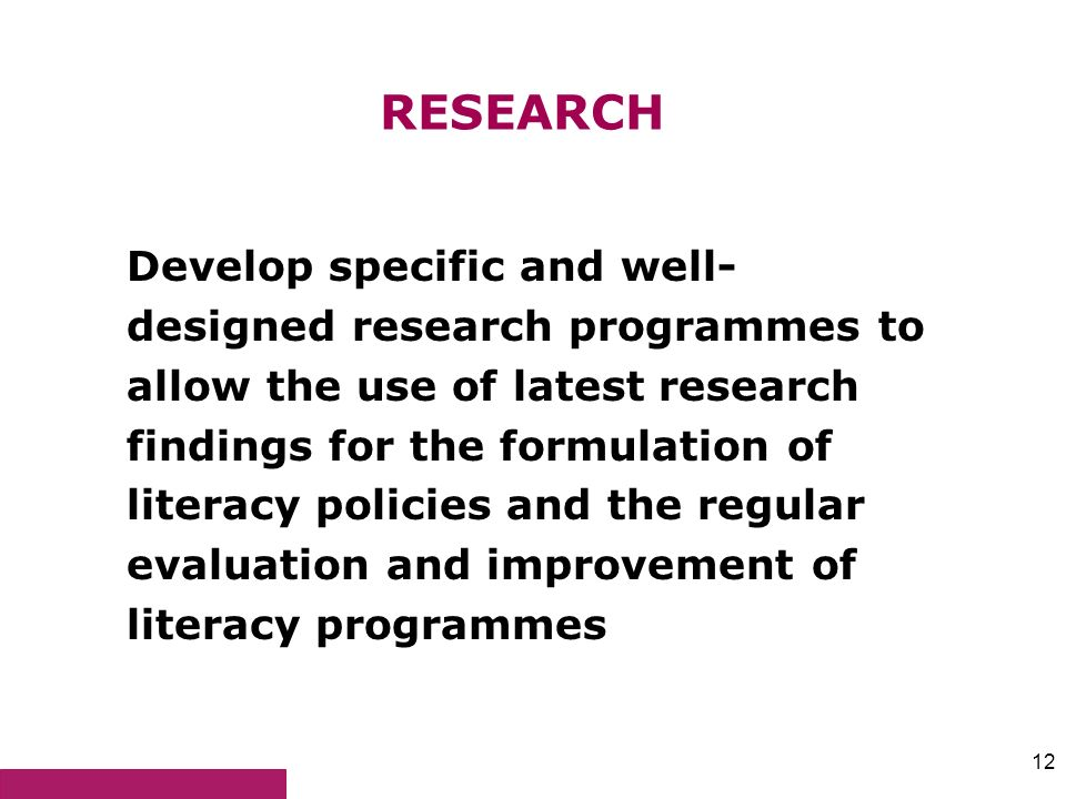12 RESEARCH Develop specific and well- designed research programmes to allow the use of latest research findings for the formulation of literacy polic
