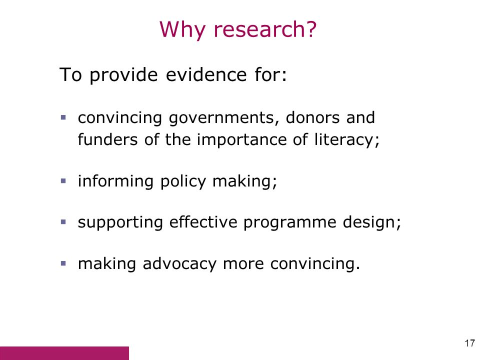 17 Why research? To provide evidence for: convincing governments, donors and funders of the importance of literacy; informing policy making; supportin
