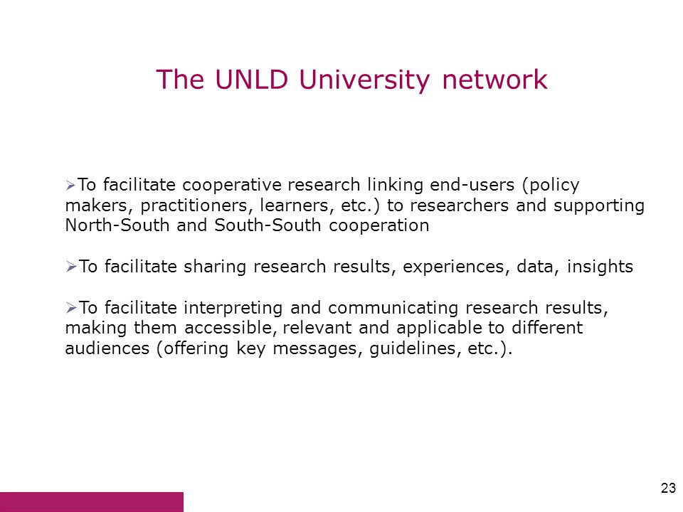 23 The UNLD University network To facilitate cooperative research linking end-users (policy makers, practitioners, learners, etc.) to researchers and