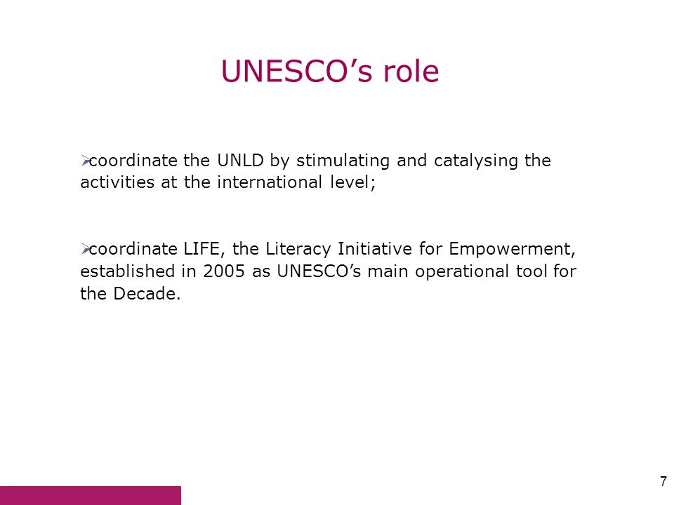 7 UNESCOs role coordinate the UNLD by stimulating and catalysing the activities at the international level; coordinate LIFE, the Literacy Initiative f