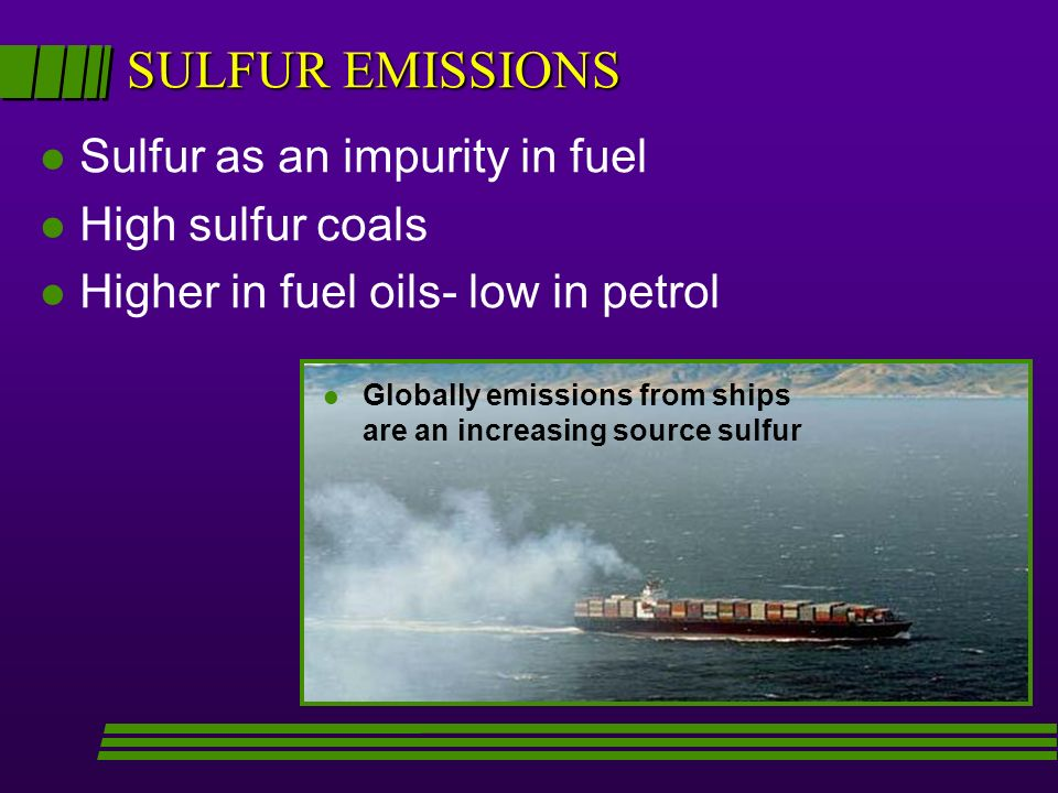 SULFUR EMISSIONS l Sulfur as an impurity in fuel l High sulfur coals l Higher in fuel oils- low in petrol l l Globally emissions from ships are an increasing source sulfur