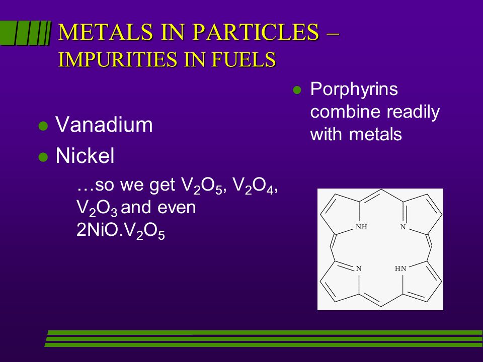 METALS IN PARTICLES – IMPURITIES IN FUELS l Vanadium l Nickel …so we get V 2 O 5, V 2 O 4, V 2 O 3 and even 2NiO.V 2 O 5 l l Porphyrins combine readily with metals
