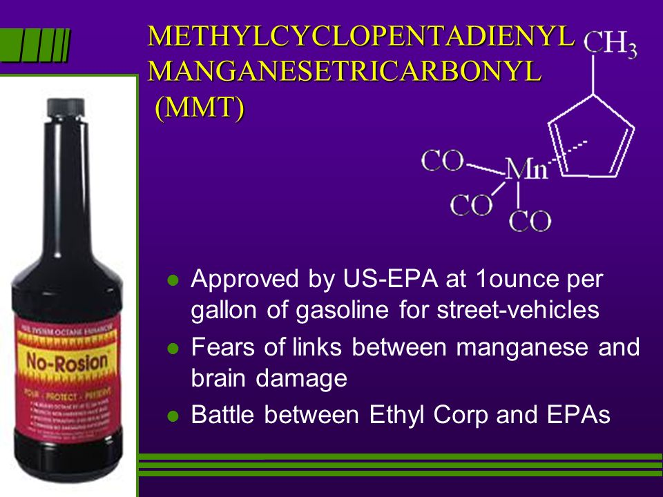 METHYLCYCLOPENTADIENYL MANGANESETRICARBONYL (MMT) l Approved by US-EPA at 1ounce per gallon of gasoline for street-vehicles l Fears of links between manganese and brain damage l Battle between Ethyl Corp and EPAs
