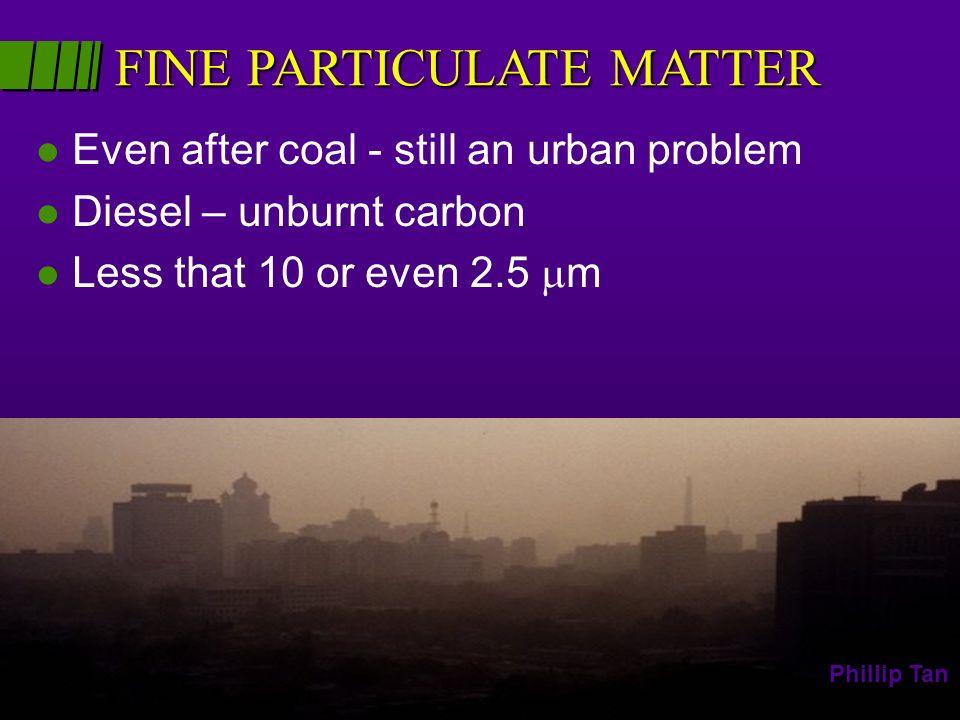 l Even after coal - still an urban problem l Diesel – unburnt carbon l Less that 10 or even 2.5 m FINE PARTICULATE MATTER Phillip Tan