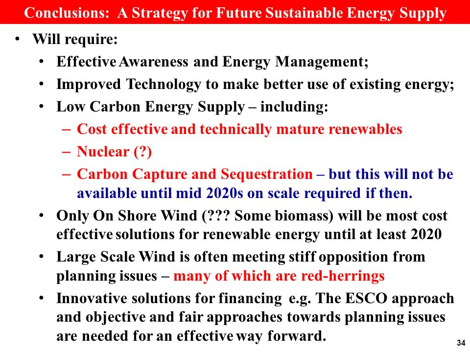 Conclusions: A Strategy for Future Sustainable Energy Supply Will require: Effective Awareness and Energy Management; Improved Technology to make better use of existing energy; Low Carbon Energy Supply – including: – Cost effective and technically mature renewables – Nuclear ( ) – Carbon Capture and Sequestration – but this will not be available until mid 2020s on scale required if then.