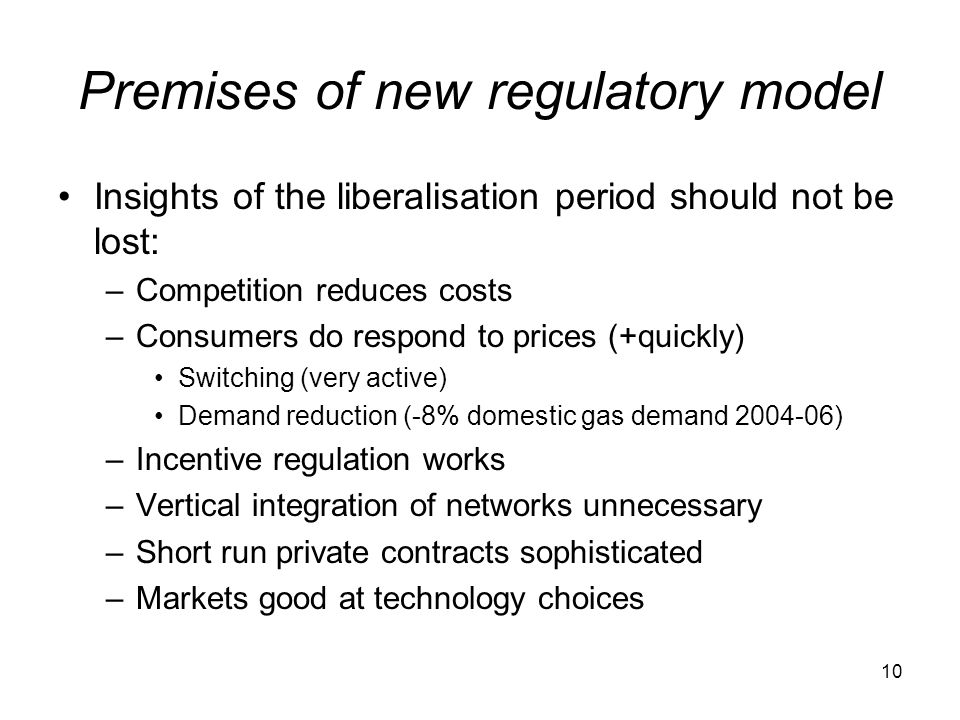 10 Premises of new regulatory model Insights of the liberalisation period should not be lost: –Competition reduces costs –Consumers do respond to prices (+quickly) Switching (very active) Demand reduction (-8% domestic gas demand ) –Incentive regulation works –Vertical integration of networks unnecessary –Short run private contracts sophisticated –Markets good at technology choices