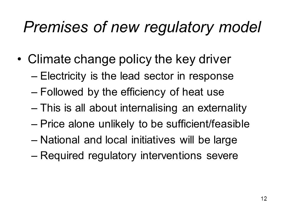 12 Premises of new regulatory model Climate change policy the key driver –Electricity is the lead sector in response –Followed by the efficiency of heat use –This is all about internalising an externality –Price alone unlikely to be sufficient/feasible –National and local initiatives will be large –Required regulatory interventions severe