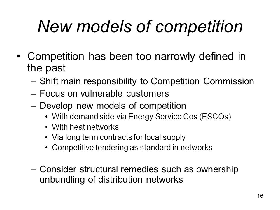 16 New models of competition Competition has been too narrowly defined in the past –Shift main responsibility to Competition Commission –Focus on vulnerable customers –Develop new models of competition With demand side via Energy Service Cos (ESCOs) With heat networks Via long term contracts for local supply Competitive tendering as standard in networks –Consider structural remedies such as ownership unbundling of distribution networks