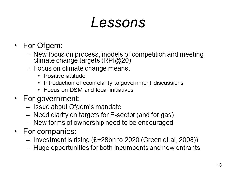 18 Lessons For Ofgem: –New focus on process, models of competition and meeting climate change targets –Focus on climate change means: Positive attitude Introduction of econ clarity to government discussions Focus on DSM and local initiatives For government: –Issue about Ofgems mandate –Need clarity on targets for E-sector (and for gas) –New forms of ownership need to be encouraged For companies: –Investment is rising (£+28bn to 2020 (Green et al, 2008)) –Huge opportunities for both incumbents and new entrants