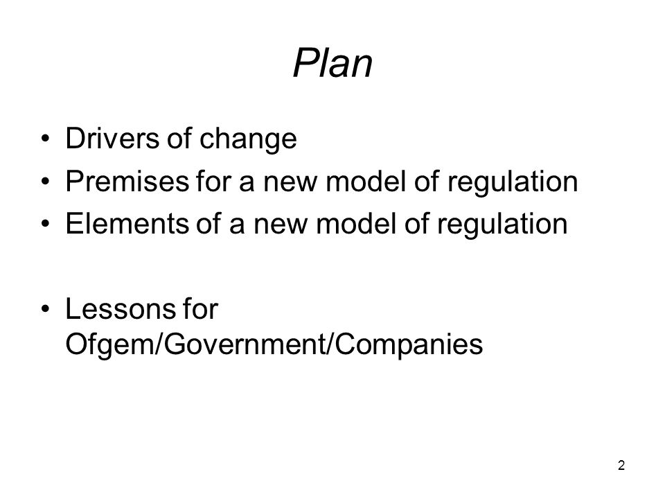 2 Plan Drivers of change Premises for a new model of regulation Elements of a new model of regulation Lessons for Ofgem/Government/Companies
