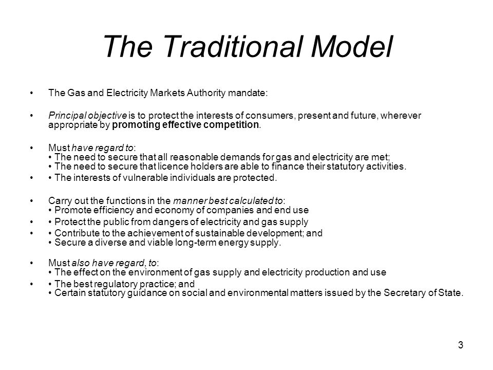 3 The Traditional Model The Gas and Electricity Markets Authority mandate: Principal objective is to protect the interests of consumers, present and future, wherever appropriate by promoting effective competition.