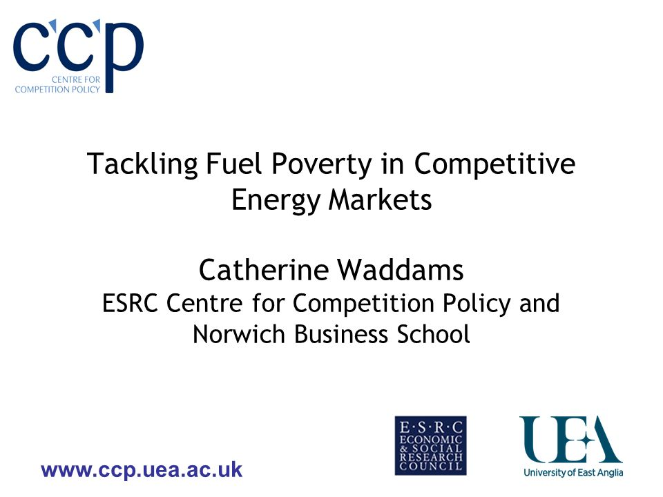 www.ccp.uea.ac.uk Tackling Fuel Poverty in Competitive Energy Markets Catherine Waddams ESRC Centre for Competition Policy and Norwich Business School