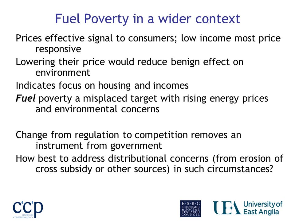 Fuel Poverty in a wider context Prices effective signal to consumers; low income most price responsive Lowering their price would reduce benign effect on environment Indicates focus on housing and incomes Fuel poverty a misplaced target with rising energy prices and environmental concerns Change from regulation to competition removes an instrument from government How best to address distributional concerns (from erosion of cross subsidy or other sources) in such circumstances