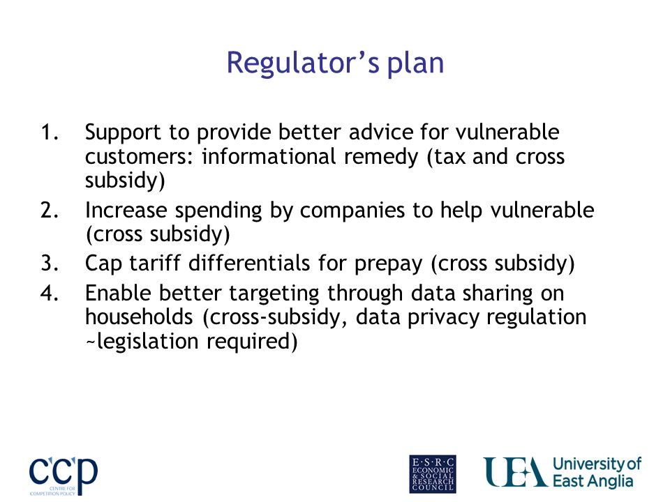 Regulators plan 1.Support to provide better advice for vulnerable customers: informational remedy (tax and cross subsidy) 2.Increase spending by companies to help vulnerable (cross subsidy) 3.Cap tariff differentials for prepay (cross subsidy) 4.Enable better targeting through data sharing on households (cross-subsidy, data privacy regulation ~legislation required)