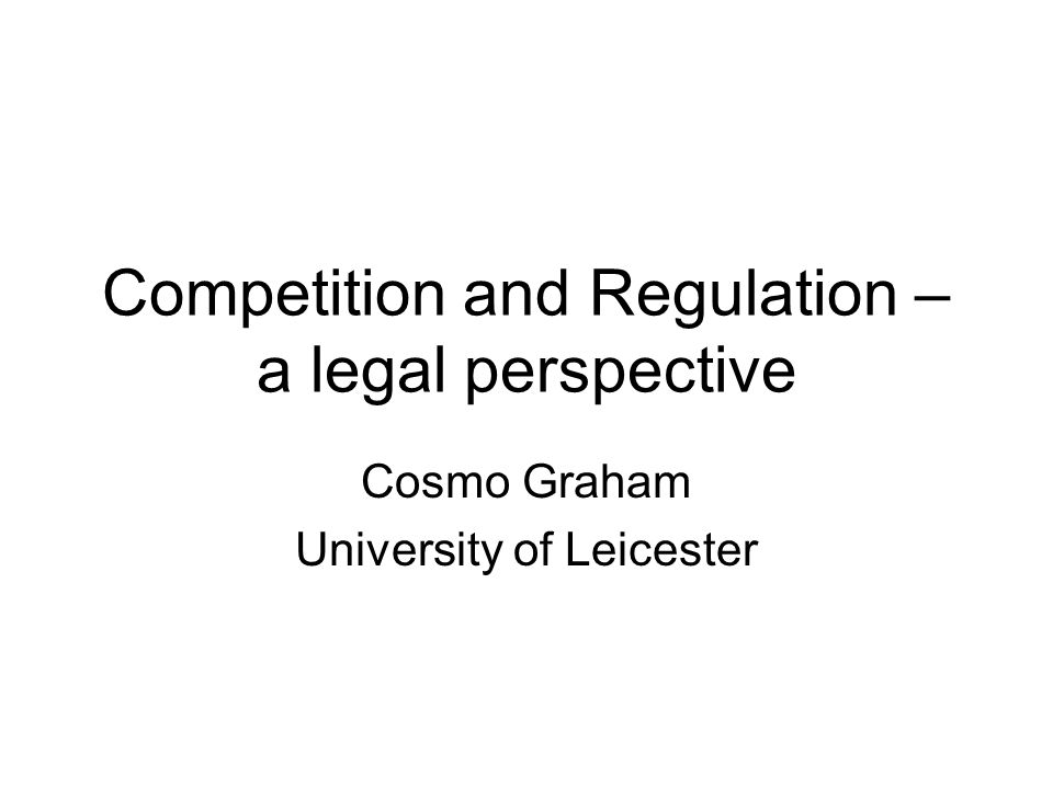 Competition and Regulation – a legal perspective Cosmo Graham University of Leicester