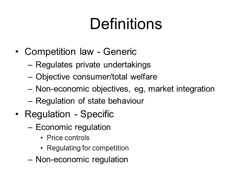 Definitions Competition law - Generic –Regulates private undertakings –Objective consumer/total welfare –Non-economic objectives, eg, market integration –Regulation of state behaviour Regulation - Specific –Economic regulation Price controls Regulating for competition –Non-economic regulation