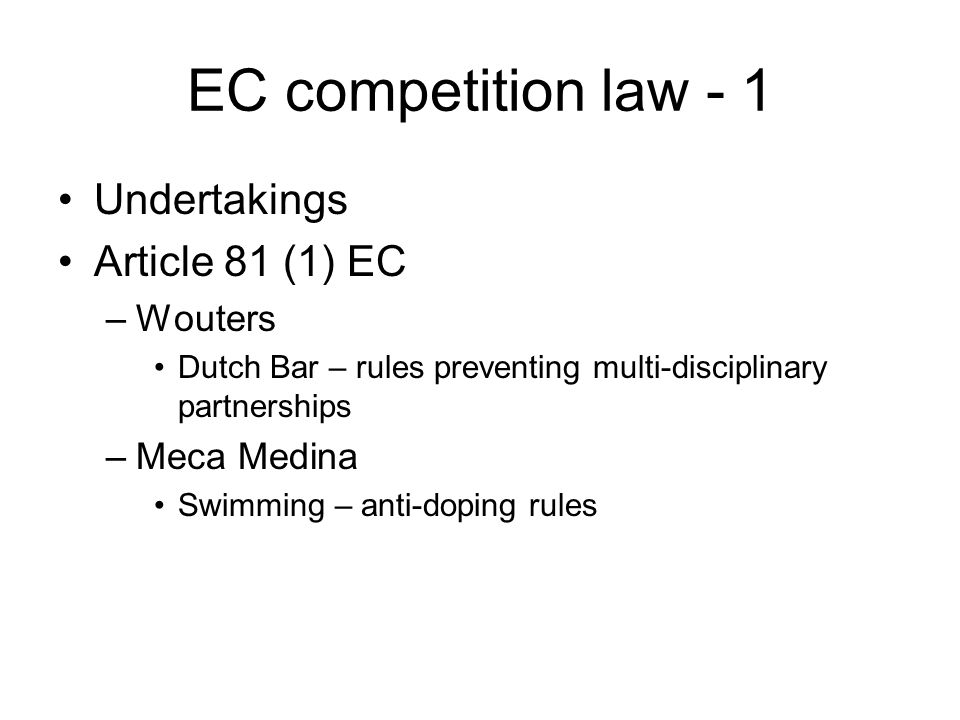 EC competition law - 1 Undertakings Article 81 (1) EC –Wouters Dutch Bar – rules preventing multi-disciplinary partnerships –Meca Medina Swimming – anti-doping rules