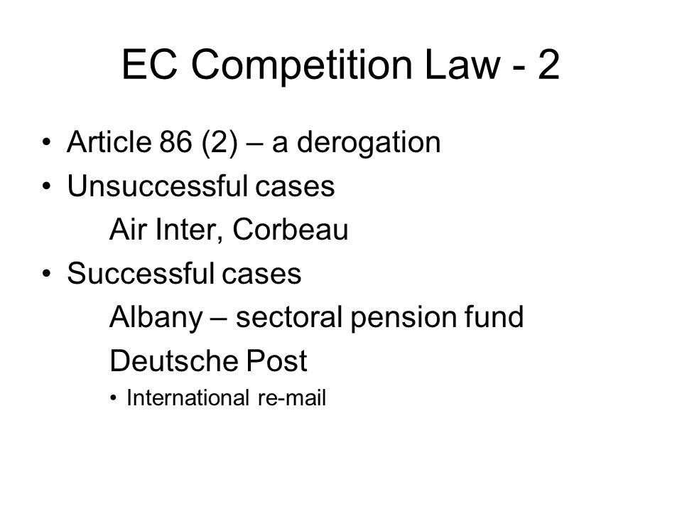 EC Competition Law - 2 Article 86 (2) – a derogation Unsuccessful cases Air Inter, Corbeau Successful cases Albany – sectoral pension fund Deutsche Post International re-mail