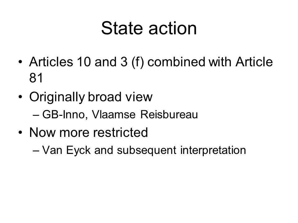 State action Articles 10 and 3 (f) combined with Article 81 Originally broad view –GB-Inno, Vlaamse Reisbureau Now more restricted –Van Eyck and subse
