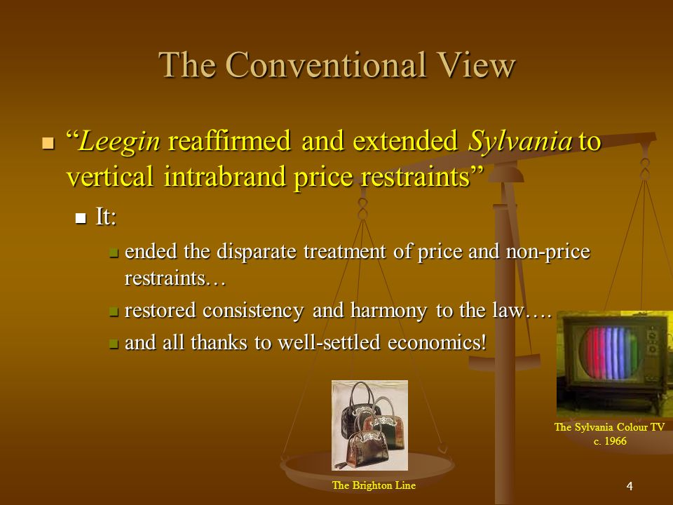 4 The Conventional View Leegin reaffirmed and extended Sylvania to vertical intrabrand price restraintsLeegin reaffirmed and extended Sylvania to vertical intrabrand price restraints It: It: ended the disparate treatment of price and non-price restraints… ended the disparate treatment of price and non-price restraints… restored consistency and harmony to the law….