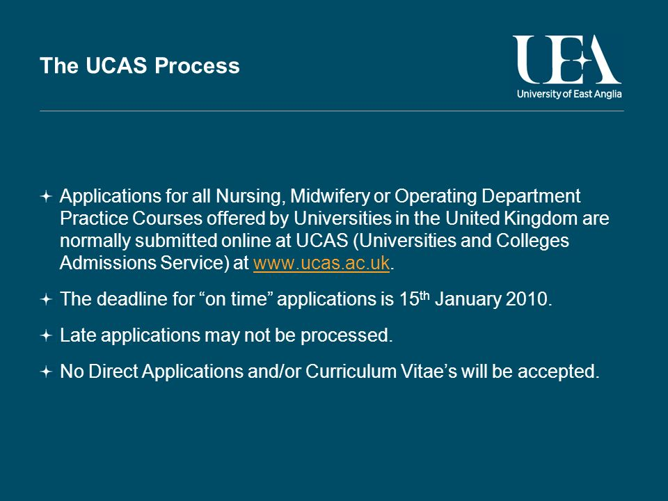 The UCAS Process Applications for all Nursing, Midwifery or Operating Department Practice Courses offered by Universities in the United Kingdom are normally submitted online at UCAS (Universities and Colleges Admissions Service) at www.ucas.ac.uk.www.ucas.ac.uk The deadline for on time applications is 15 th January 2010.