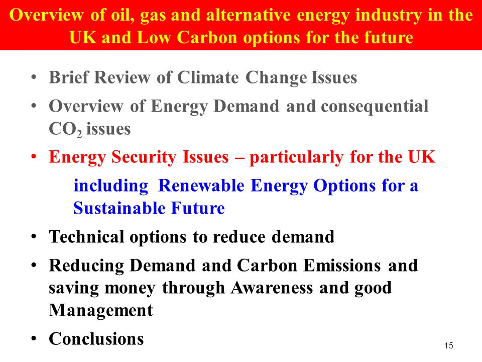 Brief Review of Climate Change Issues Overview of Energy Demand and consequential CO 2 issues Energy Security Issues – particularly for the UK including Renewable Energy Options for a Sustainable Future Technical options to reduce demand Reducing Demand and Carbon Emissions and saving money through Awareness and good Management Conclusions 15 Overview of oil, gas and alternative energy industry in the UK and Low Carbon options for the future