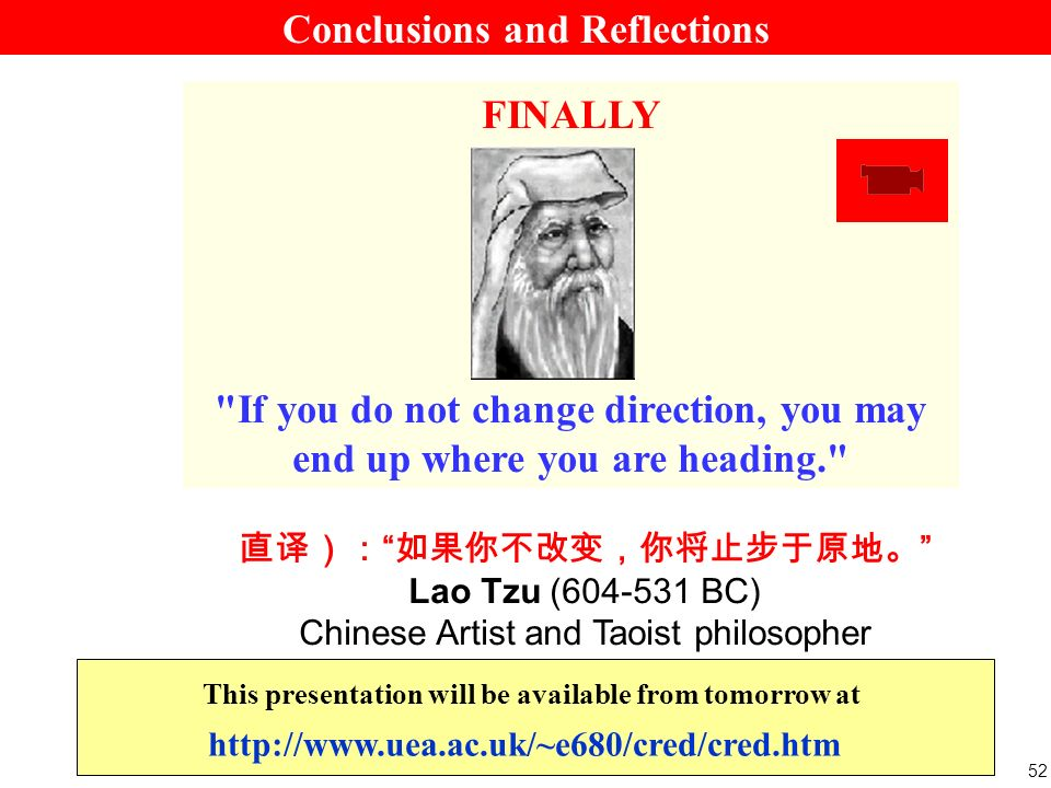 52 Lao Tzu (604-531 BC) Chinese Artist and Taoist philosopher FINALLY If you do not change direction, you may end up where you are heading. http://www.uea.ac.uk/~e680/cred/cred.htm This presentation will be available from tomorrow at Conclusions and Reflections