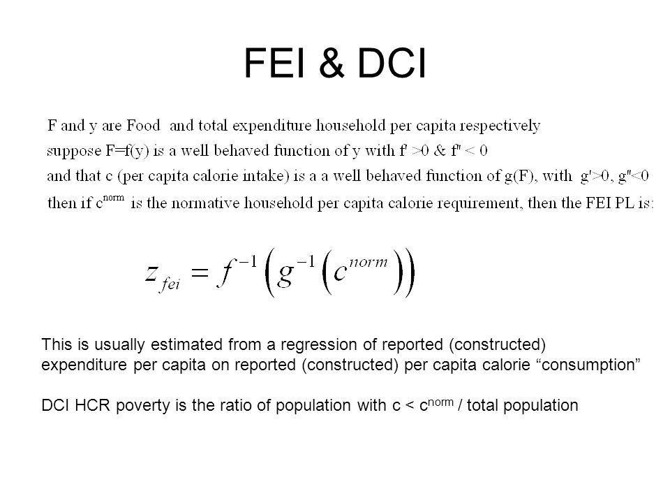FEI & DCI This is usually estimated from a regression of reported (constructed) expenditure per capita on reported (constructed) per capita calorie consumption DCI HCR poverty is the ratio of population with c < c norm / total population