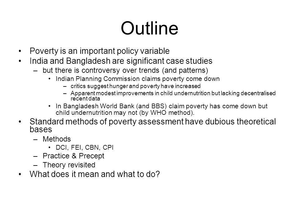 Outline Poverty is an important policy variable India and Bangladesh are significant case studies –but there is controversy over trends (and patterns) Indian Planning Commission claims poverty come down –critics suggest hunger and poverty have increased –Apparent modest improvements in child undernutrition but lacking decentralised recent data In Bangladesh World Bank (and BBS) claim poverty has come down but child undernutrition may not (by WHO method).