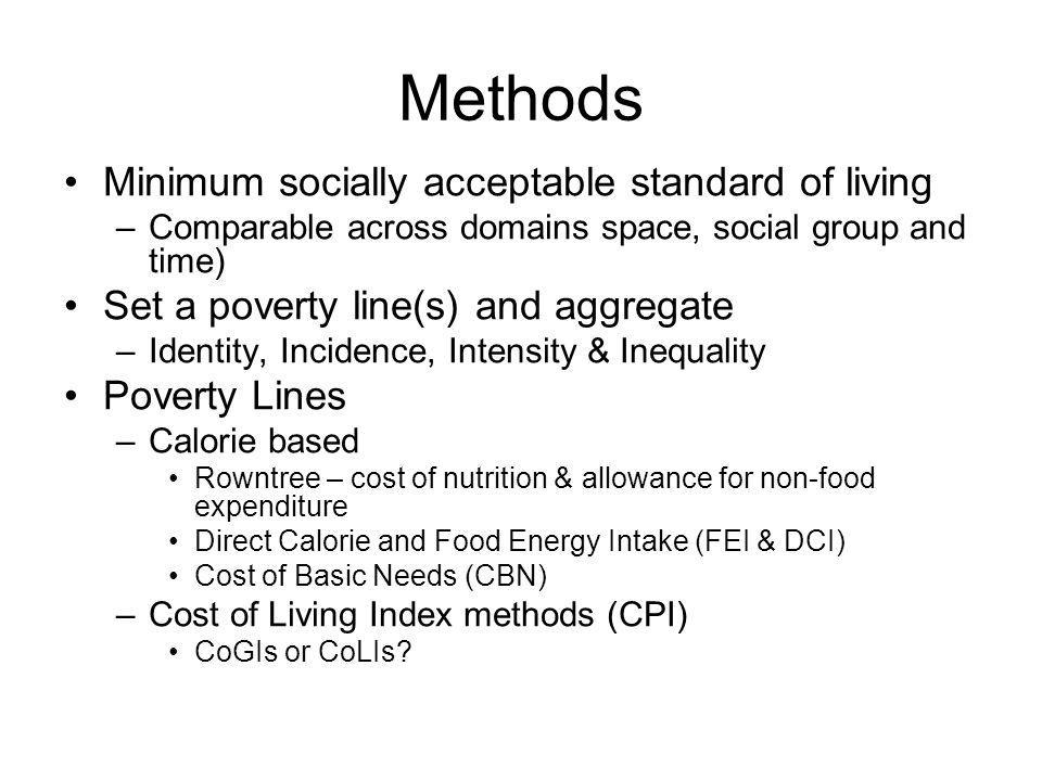 Methods Minimum socially acceptable standard of living –Comparable across domains space, social group and time) Set a poverty line(s) and aggregate –Identity, Incidence, Intensity & Inequality Poverty Lines –Calorie based Rowntree – cost of nutrition & allowance for non-food expenditure Direct Calorie and Food Energy Intake (FEI & DCI) Cost of Basic Needs (CBN) –Cost of Living Index methods (CPI) CoGIs or CoLIs?