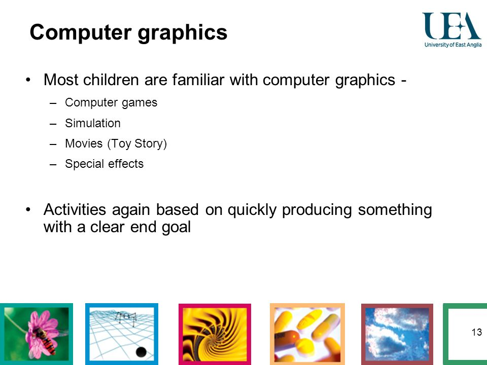 13 Most children are familiar with computer graphics - –Computer games –Simulation –Movies (Toy Story) –Special effects Activities again based on quic