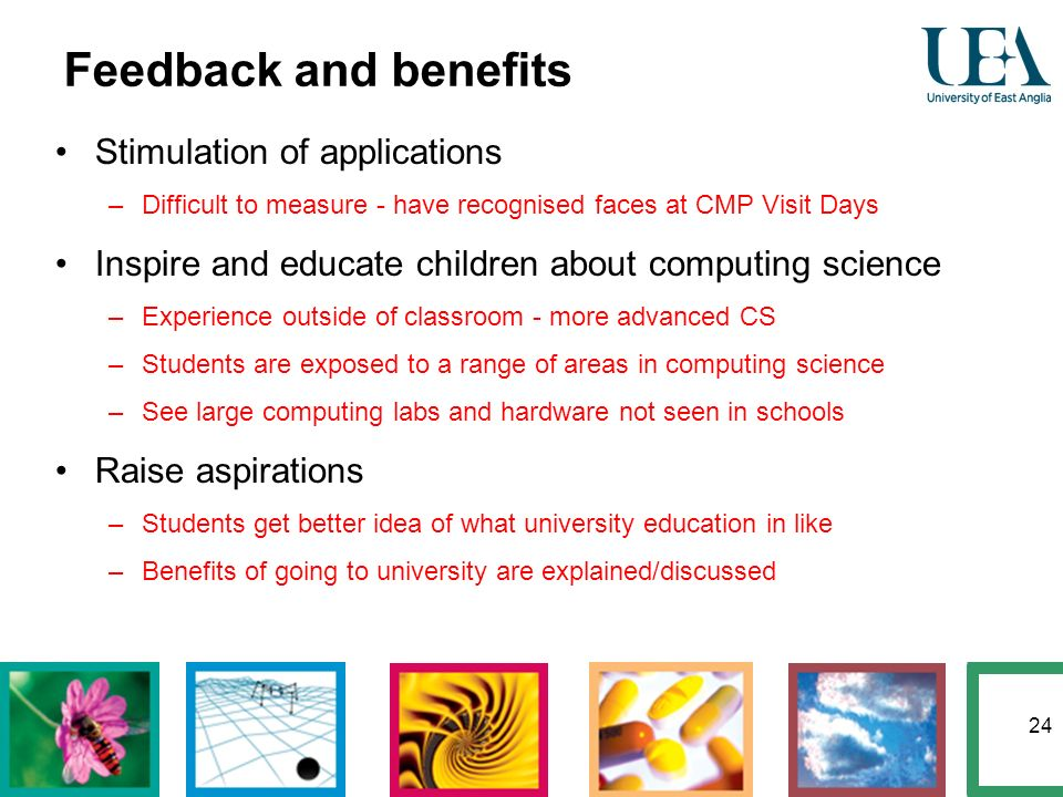 24 Feedback and benefits Stimulation of applications –Difficult to measure - have recognised faces at CMP Visit Days Inspire and educate children abou