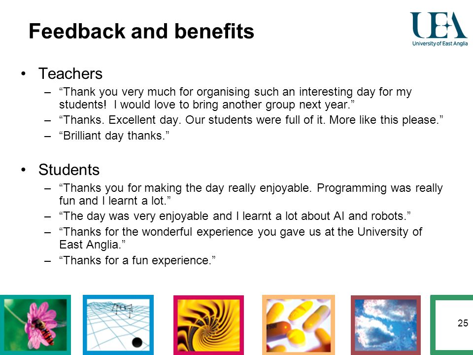 25 Feedback and benefits Teachers –Thank you very much for organising such an interesting day for my students! I would love to bring another group nex