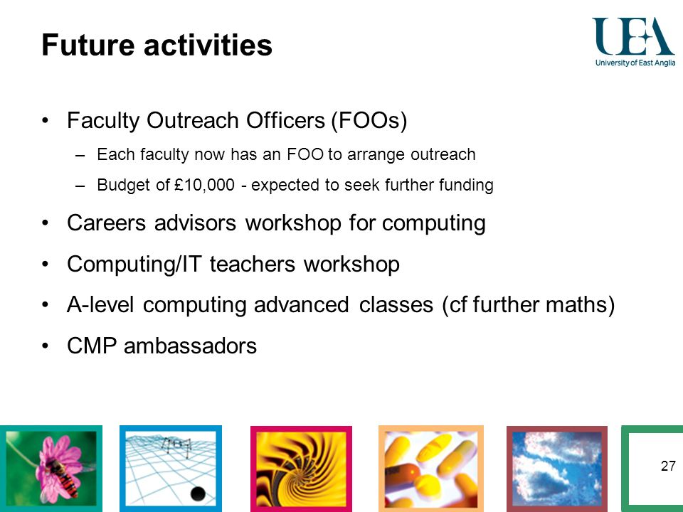 27 Future activities Faculty Outreach Officers (FOOs) –Each faculty now has an FOO to arrange outreach –Budget of £10,000 - expected to seek further f
