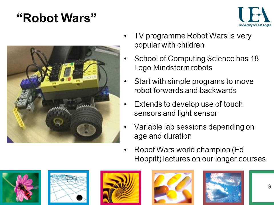9 Robot Wars TV programme Robot Wars is very popular with children School of Computing Science has 18 Lego Mindstorm robots Start with simple programs