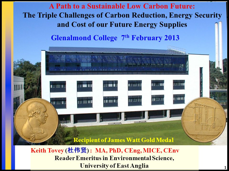 1 Recipient of James Watt Gold Medal Keith Tovey ( ) : MA, PhD, CEng, MICE, CEnv Reader Emeritus in Environmental Science, University of East Anglia Glenalmond College 7 th February 2013 A Path to a Sustainable Low Carbon Future: The Triple Challenges of Carbon Reduction, Energy Security and Cost of our Future Energy Supplies