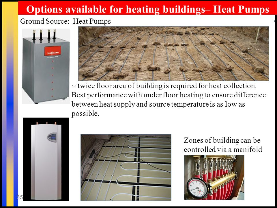35 Ground Source: Heat Pumps ~ twice floor area of building is required for heat collection. Best performance with under floor heating to ensure diffe