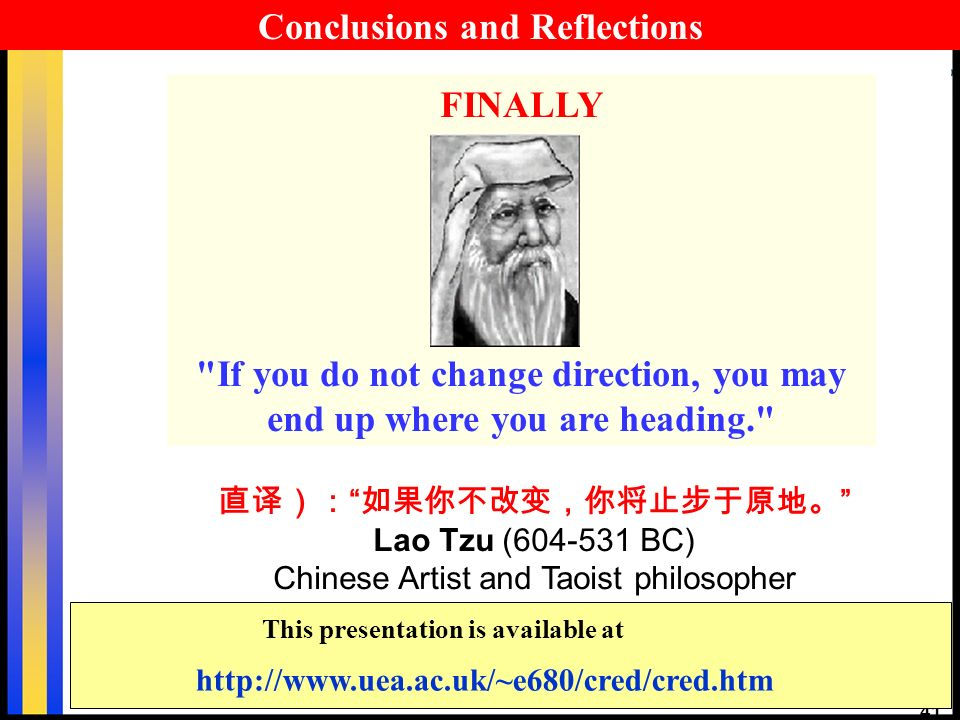 41 Lao Tzu (604-531 BC) Chinese Artist and Taoist philosopher FINALLY If you do not change direction, you may end up where you are heading. http://www.uea.ac.uk/~e680/cred/cred.htm This presentation is available at Conclusions and Reflections