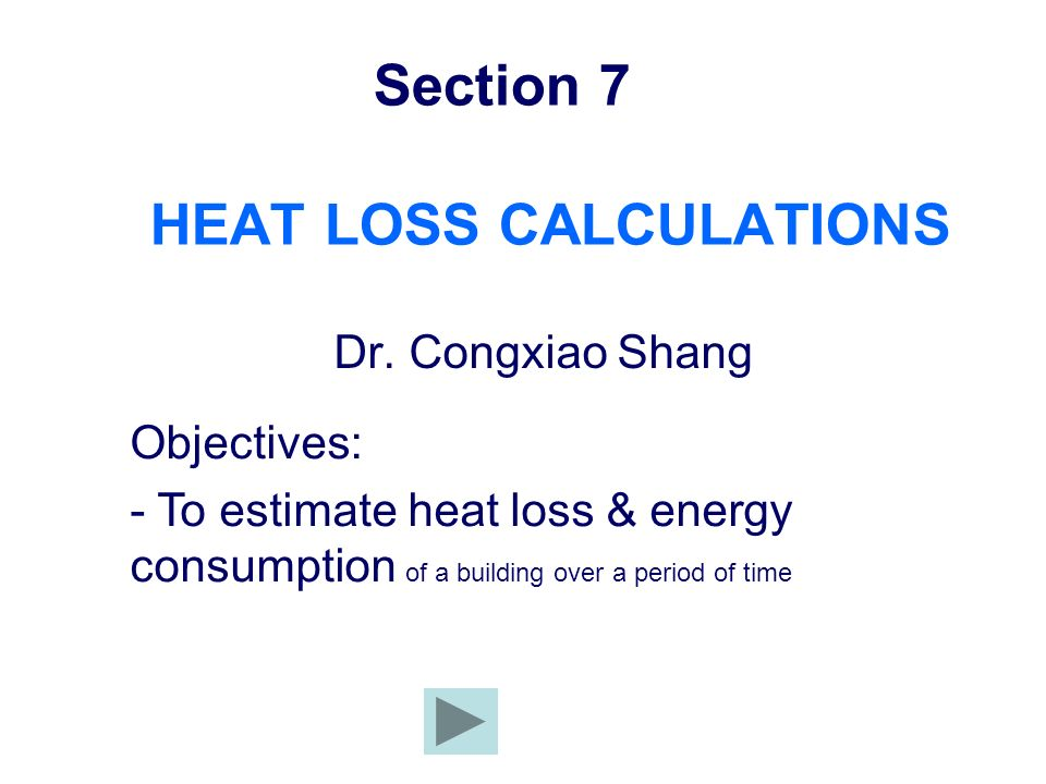 Section 7 HEAT LOSS CALCULATIONS Dr. Congxiao Shang Objectives: - To estimate heat loss & energy consumption of a building over a period of time