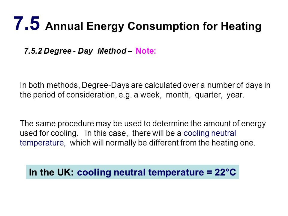 7.5 Annual Energy Consumption for Heating 7.5.2 Degree - Day Method – In both methods, Degree-Days are calculated over a number of days in the period