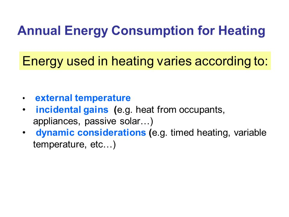 Annual Energy Consumption for Heating Energy used in heating varies according to: external temperature incidental gains (e.g. heat from occupants, app
