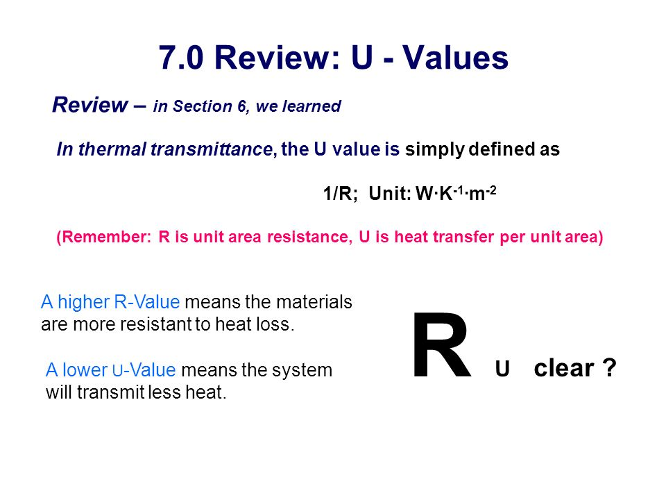 7.0 Review: U - Values Review – in Section 6, we learned In thermal transmittance, the U value is simply defined as 1/R; Unit: W·K -1 ·m -2 (Remember: