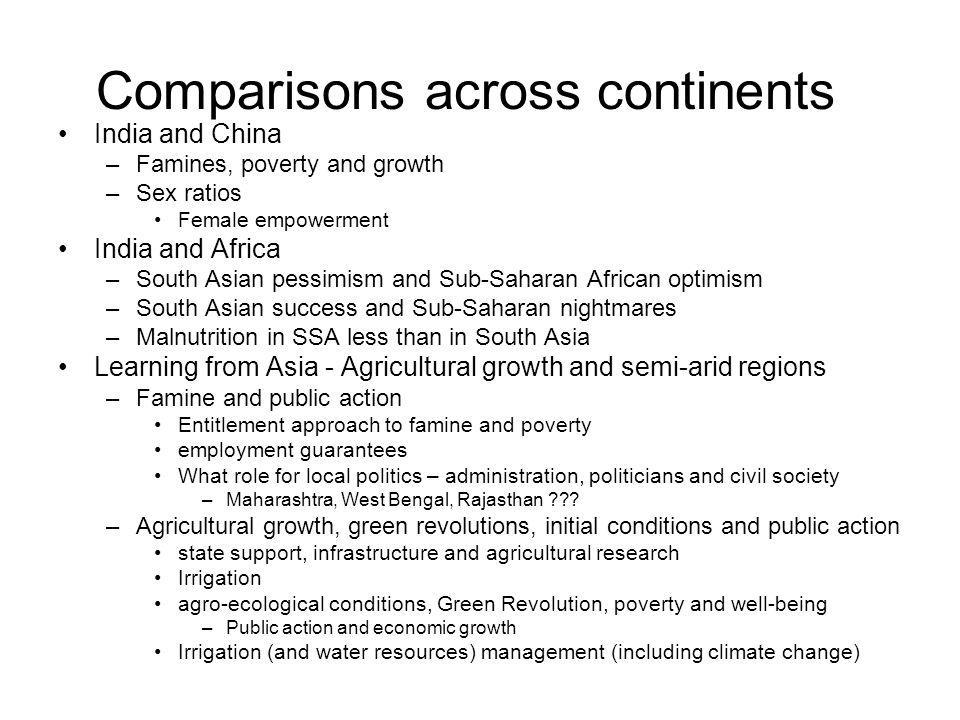 Comparisons across continents India and China –Famines, poverty and growth –Sex ratios Female empowerment India and Africa –South Asian pessimism and Sub-Saharan African optimism –South Asian success and Sub-Saharan nightmares –Malnutrition in SSA less than in South Asia Learning from Asia - Agricultural growth and semi-arid regions –Famine and public action Entitlement approach to famine and poverty employment guarantees What role for local politics – administration, politicians and civil society –Maharashtra, West Bengal, Rajasthan .