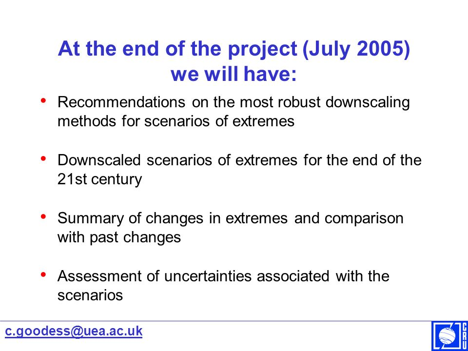 At the end of the project (July 2005) we will have: Recommendations on the most robust downscaling methods for scenarios of extremes Downscaled scenarios of extremes for the end of the 21st century Summary of changes in extremes and comparison with past changes Assessment of uncertainties associated with the scenarios c.goodess@uea.ac.uk