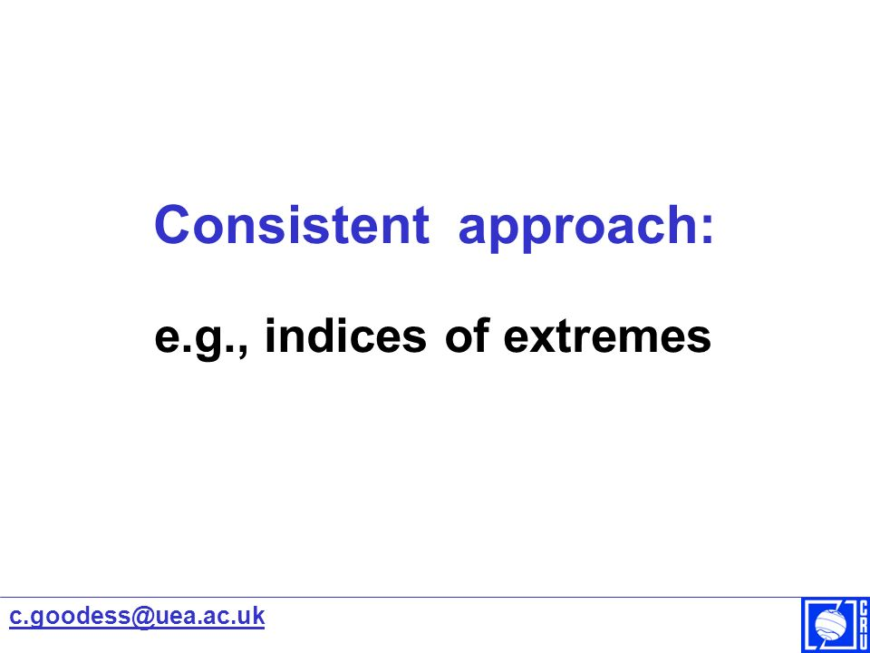 Consistent approach: e.g., indices of extremes c.goodess@uea.ac.uk